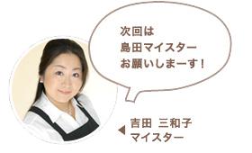 吉田 三和子マイスター:次回は島田マイスターお願いしまーす!