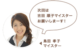 島田 孝子マイスター:次回は吉田 順子マイスターお願いしまーす!