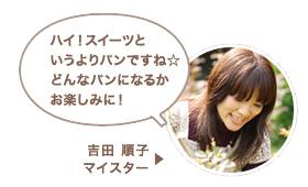 吉田 順子マイスター:ハイ!スイーツというよりパンですね☆どんなパンになるかお楽しみに!