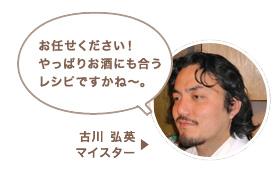 古川 弘英マイスター:お任せください!やっぱりお酒に合うレシピですかね〜。