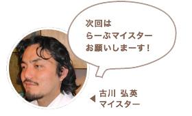 古川 弘英マイスター:次回はらーぷマイスターお願いしますね〜!