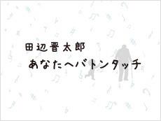 田辺晋太郎 あなたへバトンタッチ 番組紹介